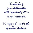 Establishing good relationships with important publics is an investment. Managing this is the job of public relations.