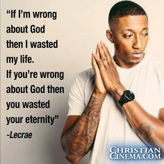 """""""If I am wrong about God then I wasted my life.  If you're wrong about God then you wasted your eternity.""""  --Leche. Via ChristianCinema.com"""