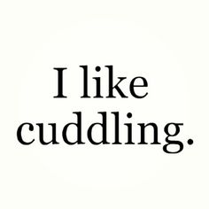 I like cuddling.