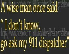 """A wise man once said """"I don't know, go ask my 911 dispatcher"""""""