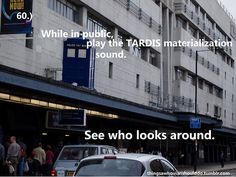 Things a Whovian should do:   Play the TARDIS Materialization noise in a crowded place and see how many people start looking for a blue police box.