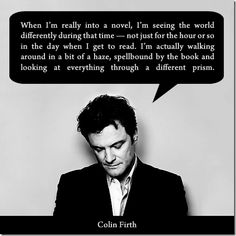 Colin Firth on reading (I feel exactly the same way!)