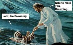 Lord, i`m drowning. Nice to meet u Drowning.