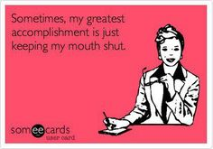 Keeping my mouth shut is an accomplishment! Haha