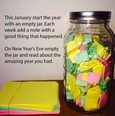 """""""This January start the year with an empty jar. Each week add a note with a good thing that happened. On New Year's Eve empty the jar and read about the amazing year you had."""" Love this idea!"""