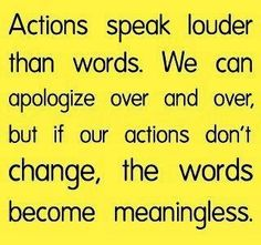 Action speaks louder than words. We can apologize over and over, but if our actions don't change, the words become meaningless.