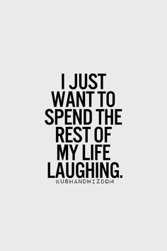 i just want to spend the rest of my life laughing - Life is too short.