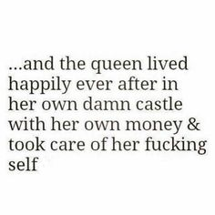 ... and the queen lived happily ever after in her own damn castle with her own money and took care of her fucking self.
