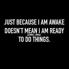 Just because I am awake doesn't mean I am ready to do things.