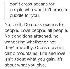 Don't cross oceans for people who wouldn't cross a puddle for you. No, do it. Do cross oceans for people. Love people, all people. No conditions attached, no wondering whether or not they're worthy. Cross oceans, climb mountains. Life and love isn't about what you gain, it's about what you give.