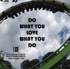 Do What you Love What you Do  Life's a roller coaster. Don't remain seated. @ENJOYOURIDE #EYR www.looseleafbrands.com