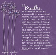 """""""Breathe. All of the times you felt this anxious and this overwhelmed. All of the times you felt this level of pain. And remind yourself how each time, you made it through. Life has thrown so much ..."""