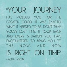 YOUR JOURNEY has molded you for the greater good. It was exactly what it needed it to be. Don't think you've lost time. It took each and every situation you have encountered to bring you to the now. And now IS RIGHT ON TIME - Asha Tyson