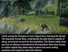 CONFESSION: I think saving the Chargers is more logical than choosing the Qunari. The Inquisitor knows them, understands the jobs they're capable of doing, and proven to work for the Inquisition. The Qunari really never say how an alliance is beneficial to the Inquisition other than access to certain reports they deem okay to share and never ending questions and suspicion about the alliance.