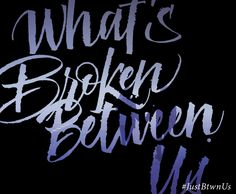 What's Broken Between Us #JustBtwnUs