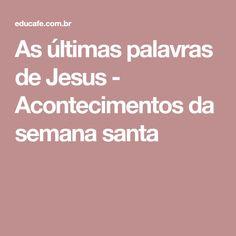 As últimas palavras de Jesus - Acontecimentos da semana santa