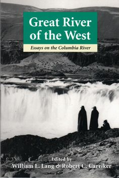 Great River of the West; Essays on the Columbia River, Edited by William L. Lang and Robert C. Carriker