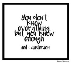 """""""You don't know everything, but you know enough!"""" -Elder Neil L. Andersen #LDSConf #LDS #quotes"""