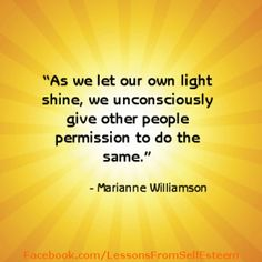 """As we let our own light shine, we unconsciously give other people permission to do the same. As we are liberated from our fear, our presence automatically liberates others."" ~ Marianne Williamson"