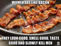 Couldn't resist. It's bacon... And women!
