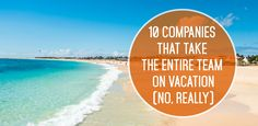 10 Companies That Take the Entire Team on Vacation (No, Really)