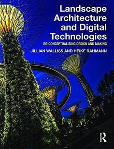 Landscape architecture and digital technologies : re-conceptualising design and making / Jillian Walliss and Heike Rahmann London : Routledge, [2015]