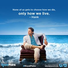 """""""None of us gets to choose how we die, only how we live."""" - Hank Lawson, Royal Pains. Love this show!"""