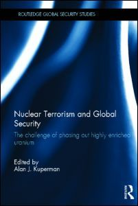 Nuclear terrorism and global security : the challenge of phasing out highly enriched uranium / ed. by Alan J. Kuperman. -- London ;  New York :  Routledge, Taylor & Francis Group,  2013.