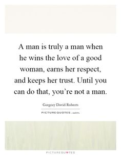 A man is truly a man when he wins the love of a good woman, earns her respect, and keeps her trust. Until you can do that, you're not a man. Picture Quotes.