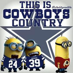 Minions. :) I am with you Minions GO COWBOYS!!
