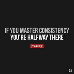 If You Master Consistency...Your half way there.