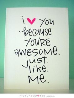I love you because you're awesome just like me. I love you quotes on PictureQuotes.com.