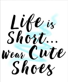 Life is short...Wear the shoes!