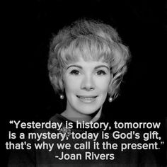 """Yesterday is history, tomorrow is a mystery, today is God's gift, that's why we call it the present"" -- Joan Rivers"