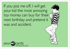 If you piss me off, I will get your kid the most annoying toy money can buy for their next birthday and pretend it was and accident.