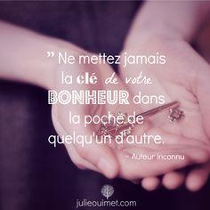 Citations et pensées positives | Créer ma vie, Julie Ouimet | '' Ne mettez jamais la clé de votre bonheur dans la poche de quelqu'un d'autre.''