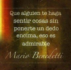 Que alguien te haga sentir cosas sin ponerte un dedo encima, eso es admirable Mario Benedetti