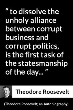"""an Autobiography"""" Pictures and meaning about """"to dissolve the unholy alliance between corrupt business and corrupt politics, is the first task of the statesmanship of the day. Roosevelt Quotes, Theodore Roosevelt, English Reference, Picture Source, Meant To Be, Management, Politics, Author, Business"""