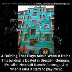 A Building That Plays Music When It Rains This building is located in Dresden, Germany. It's called Neustadt Kunsthofpassage. And when it rains it starts to play music.