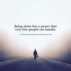 Being alone has a power that very few people can handle. ―StevenAitchison | ThinkPozitive.com