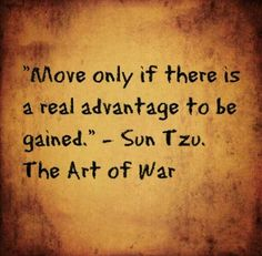 Move only if there is a real advantage to be gained. Sun Tzu - The Art of War