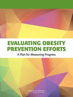 Evaluating Obesity Prevention Efforts: A Plan for Measuring Progress - This book offers a framework that will provide guidance for systematic and routine planning, implementation, and evaluation of the advancement of obesity prevention efforts. This framework is for specific use with the goals and strategies from the 2012 report and can be used to assess the progress made in every community and throughout the country, with the ultimate goal of reducing the obesity epidemic.