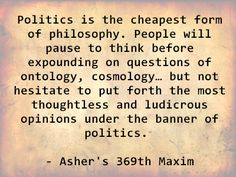 Politics is the cheapest form of philosophy. People will pause to think before expounding on questions of ontology, cosmology… but not hesitate to put forth the most thoughtless and ludicrous opinions under the banner of politics. - Asher's 369th Maxim