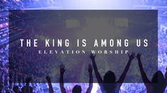 Elevation Worship - The King Is Among Us - LIVE