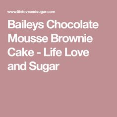 Baileys Chocolate Mousse Brownie Cake - Life Love and Sugar
