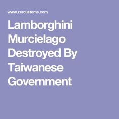 Lamborghini Murcielago Destroyed By Taiwanese Government