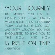 *Your Journey...Has Molded You For The Greater Good. It Was Exactly What It Needed To Be. Don't Think You've Lost Time. It Took Each And Every Situation You Have Encountered To Bring You To The Now. And Now Is Right On Time. -Asha Tyson