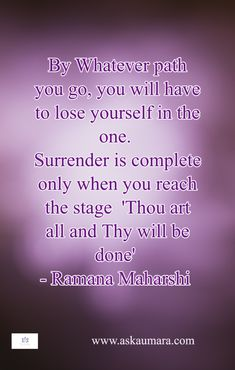 By whatever path you go, you will have to lose yourself in the one. Surrender is complete only when you reach the stage ' Thou art all and Thy will be done. Ramana Maharshi, Thy Will Be Done, Spiritual Guidance, Losing You, The One, Stage, Spirituality, Lost, Spiritual