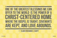 """""""One of the greatest blessings we can offer to the world is the power of a Christ-centered home where the gospel is taught, covenants are kept and love abounds."""" Elder Richard G. Scott"""