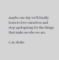 """Maybe one day we'll finally learn to love ourselves and stop apologizing for the things that make us who we are."" — R.M. Drake"